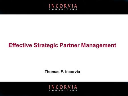 ©Incorvia Consulting: All Rights Reserved Effective Strategic Partner Management Thomas F. Incorvia.