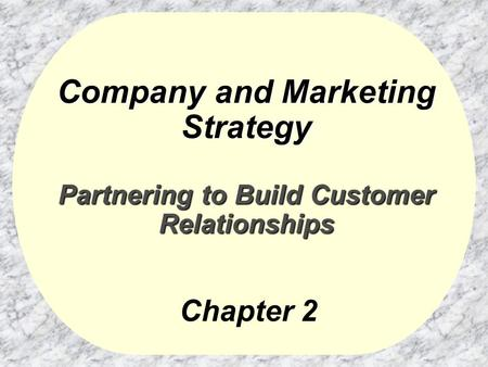 Company and Marketing Strategy Partnering to Build Customer Relationships Chapter 2.