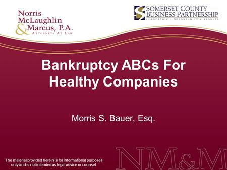 Bankruptcy ABCs For Healthy Companies Morris S. Bauer, Esq. The material provided herein is for informational purposes only and is not intended as legal.