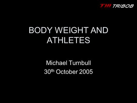 BODY WEIGHT AND ATHLETES Michael Turnbull 30 th October 2005.