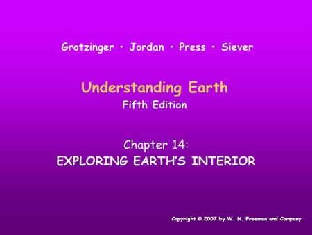 Understanding Earth Fifth Edition Chapter 14: EXPLORING EARTH'S INTERIOR Copyright © 2007 by W. H. Freeman and Company Grotzinger Jordan Press Siever.