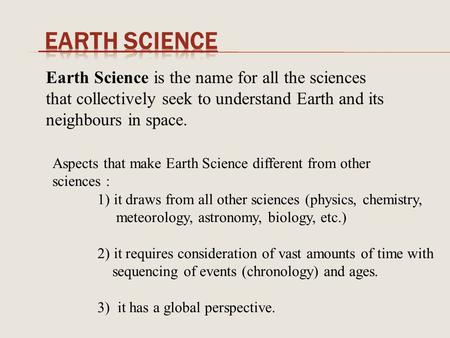 Earth Science is the name for all the sciences that collectively seek to understand Earth and its neighbours in space. Aspects that make Earth Science.