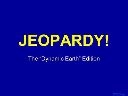 "Template by Bill Arcuri, WCSD Click Once to Begin JEOPARDY! The ""Dynamic Earth"" Edition."