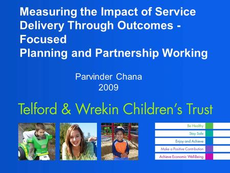 Measuring the Impact of Service Delivery Through Outcomes - Focused Planning and Partnership Working Parvinder Chana 2009.