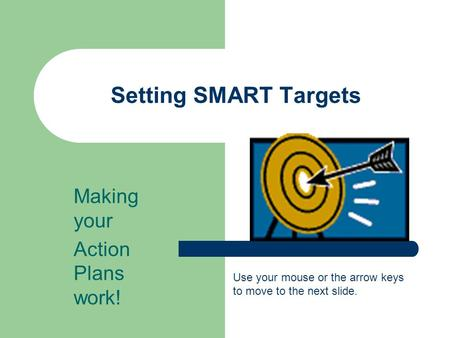 Setting SMART Targets Making your Action Plans work! Use your mouse or the arrow keys to move to the next slide.