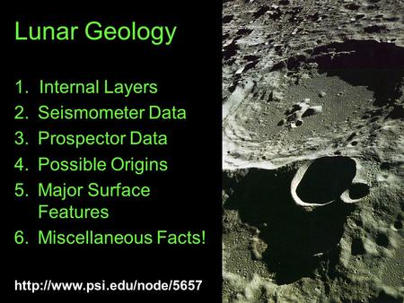 Lunar Geology 1. Internal Layers 2.Seismometer Data 3.Prospector Data 4.Possible Origins 5.Major Surface Features 6.Miscellaneous.