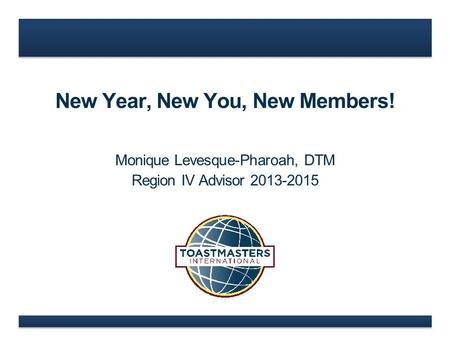 New Year, New You, New Members! Monique Levesque-Pharoah, DTM Region IV Advisor 2013-2015.