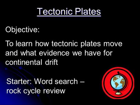 Tectonic Plates Objective: To learn how tectonic plates move and what evidence we have for continental drift Starter: Word search – rock cycle review.