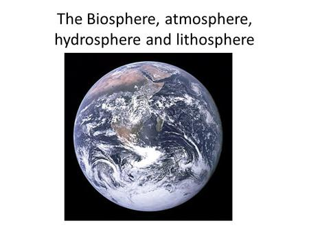 The Biosphere, atmosphere, hydrosphere and lithosphere.
