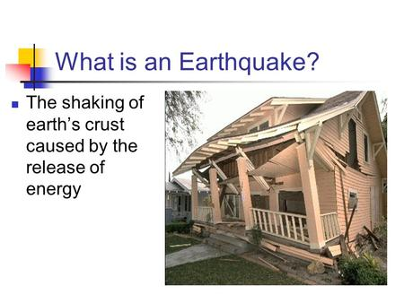 What is an Earthquake? The shaking of earth's crust caused by the release of energy.