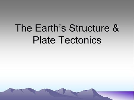 The Earth's Structure & Plate Tectonics. The Earth's Interior Composed of 4 layers –Crust –Mantle –Outer Core –Inner Core.