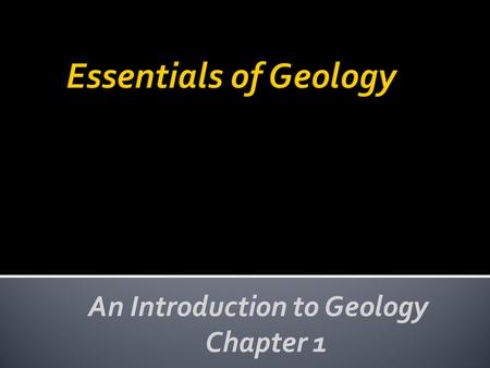 An Introduction to Geology Chapter 1.  Geology is the science that pursues an understanding of planet Earth ▪ Physical geology – examines the materials.