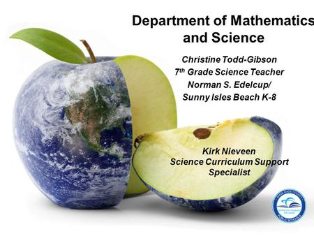Christine Todd-Gibson 7 th Grade Science Teacher Norman S. Edelcup/ Sunny Isles Beach K-8 Department of Mathematics and Science Kirk Nieveen Science Curriculum.