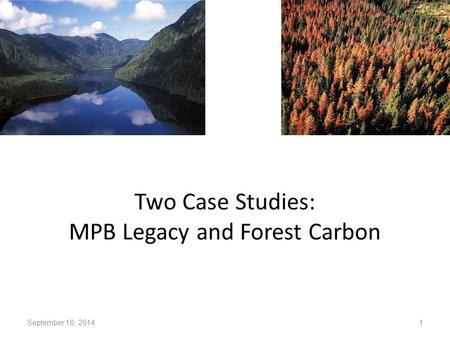 Two Case Studies: MPB Legacy and Forest Carbon September 16, 2014 1.