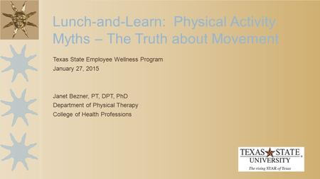 Texas State Employee Wellness Program January 27, 2015 Janet Bezner, PT, DPT, PhD Department of Physical Therapy College of Health Professions Lunch-and-Learn: