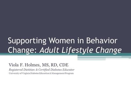Supporting Women in Behavior Change: Adult Lifestyle Change Viola F. Holmes, MS, RD, CDE Registered Dietitian & Certified Diabetes Educator University.
