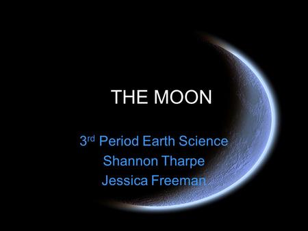 THE MOON 3 rd Period Earth Science Shannon Tharpe Jessica Freeman.