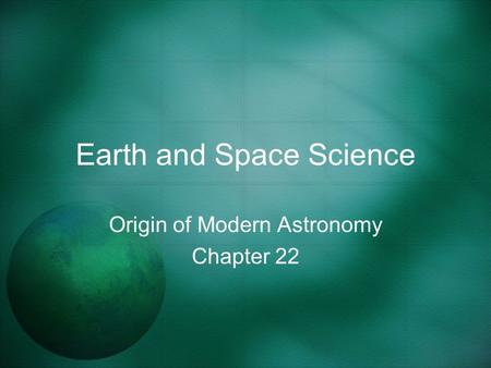 Earth and Space Science Origin of Modern Astronomy Chapter 22.