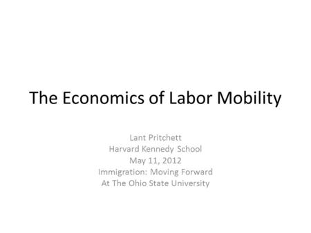The Economics of Labor Mobility Lant Pritchett Harvard Kennedy School May 11, 2012 Immigration: Moving Forward At The Ohio State University.