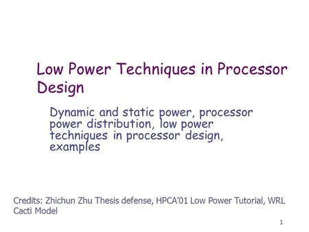 1 Low Power Techniques in Processor Design Dynamic and static power, processor power distribution, low power techniques in processor design, examples Credits: