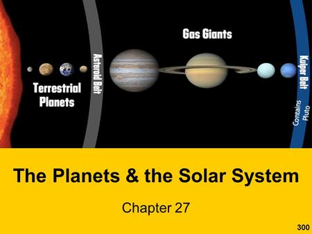 "The Planets & the Solar System Chapter 27 300. The Solar System The Inner Planets Ch. 27.1 What are the 2 ""planetary neighborhoods""? –inner planets."