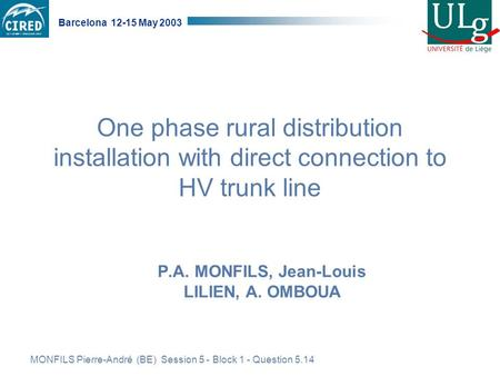 MONFILS Pierre-André (BE) Session 5 - Block 1 - Question 5.14 Barcelona 12-15 May 2003 One phase rural distribution installation with direct connection.