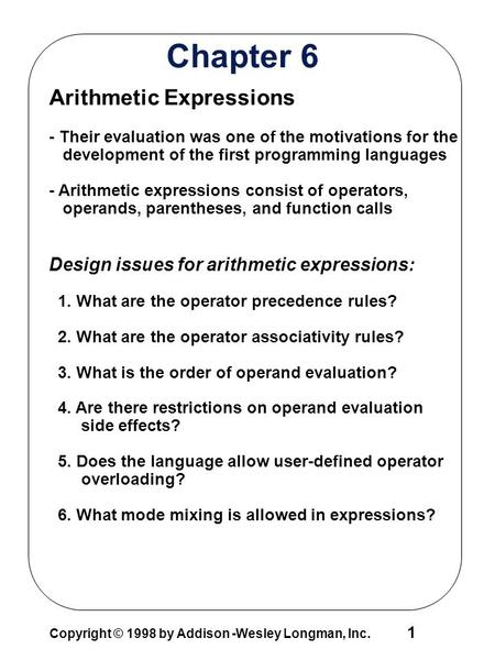 Copyright © 1998 by Addison -Wesley Longman, Inc. 1 Chapter 6 Arithmetic Expressions - Their evaluation was one of the motivations for the development.