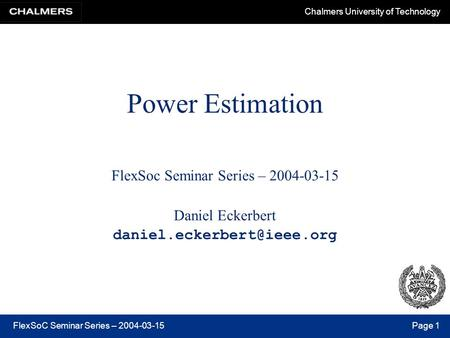 Chalmers University of Technology FlexSoC Seminar Series – 2004-03-15Page 1 Power Estimation FlexSoc Seminar Series – 2004-03-15 Daniel Eckerbert