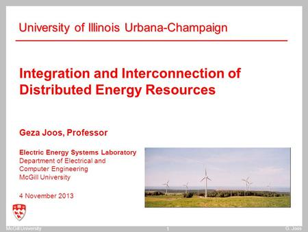 McGill UniversityG. Joos 1 Integration and Interconnection of Distributed Energy Resources Geza Joos, Professor Electric Energy Systems Laboratory Department.