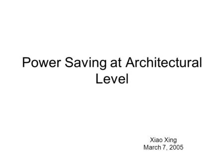 Power Saving at Architectural Level Xiao Xing March 7, 2005.