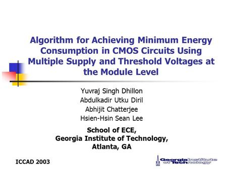 ICCAD 2003 Algorithm for Achieving Minimum Energy Consumption in CMOS Circuits Using Multiple Supply and Threshold Voltages at the Module Level Yuvraj.