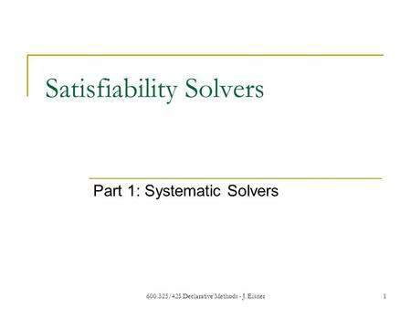 600.325/425 Declarative Methods - J. Eisner1 Satisfiability Solvers Part 1: Systematic Solvers.