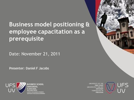 Business model positioning & employee capacitation as a prerequisite Date: November 21, 2011 Presenter: Daniel F Jacobs.
