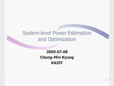 1 System-level Power Estimation and Optimization 2005.07.08 Chong-Min Kyung KAIST.