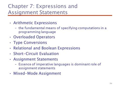 7-1 Chapter 7: Expressions and Assignment Statements Arithmetic Expressions –the fundamental means of specifying computations in a programming language.