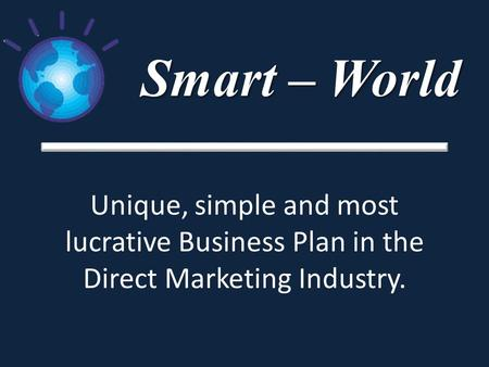 Smart – World Unique, simple and most lucrative Business Plan in the Direct Marketing Industry.
