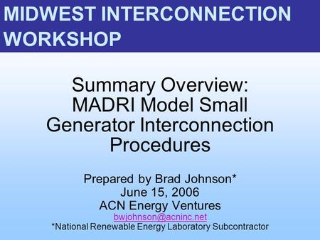 Summary Overview: MADRI Model Small Generator Interconnection Procedures Prepared by Brad Johnson* June 15, 2006 ACN Energy Ventures