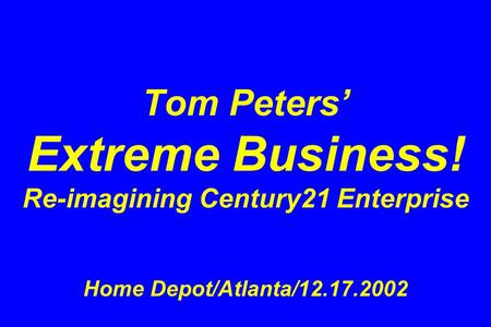 Tom Peters' Extreme Business! Re-imagining Century21 Enterprise Home Depot/Atlanta/12.17.2002.