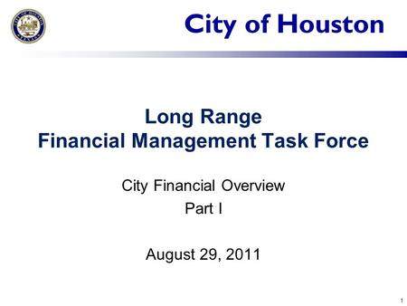 City of Houston Long Range Financial Management Task Force City Financial Overview Part I August 29, 2011 1.