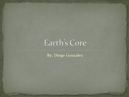 By: Diego Gonzalez In this PowerPoint presentation, I will be talking about the Earth's core which includes the crust, lithosphere, asthenosphere, mantle,