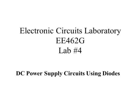Electronic Circuits Laboratory EE462G Lab #4 DC Power Supply Circuits Using Diodes.