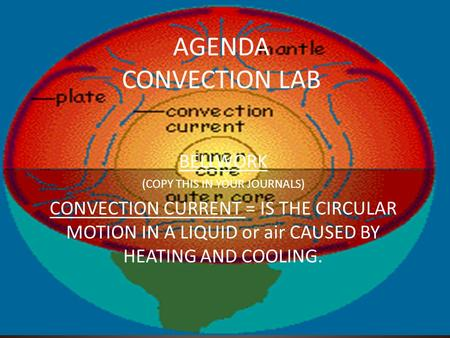 AGENDA CONVECTION LAB BELLWORK (COPY THIS IN YOUR JOURNALS) CONVECTION CURRENT = IS THE CIRCULAR MOTION IN A LIQUID or air CAUSED BY HEATING AND COOLING.