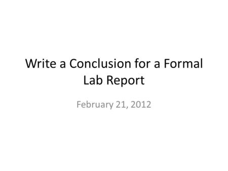 Write a Conclusion for a Formal Lab Report February 21, 2012.
