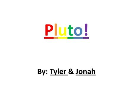 Pluto!Pluto! By: Tyler & Jonah. What is your planet made of? Our planet is made out of ice and rock. Our planet is also covered with geysers. Our planet.