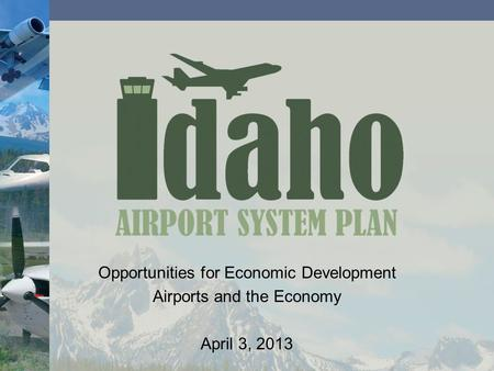 Opportunities for Economic Development Airports and the Economy April 3, 2013.