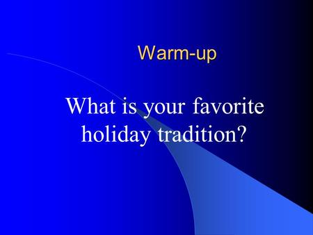 Warm-up What is your favorite holiday tradition?.