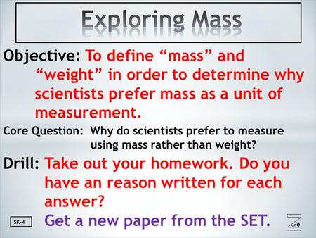 "Oneone SK-4 Objective: To define ""mass"" and ""weight"" in order to determine why scientists prefer mass as a unit of measurement. Core Question: Why do scientists."