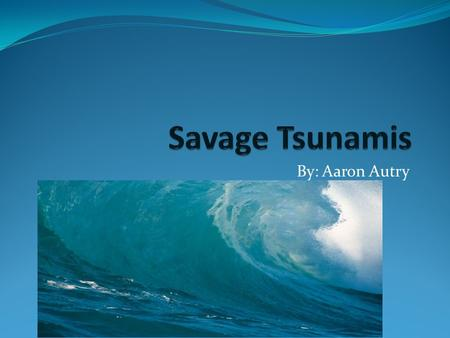 By: Aaron Autry. What is a Tsunami? A great wave caused by an underwater earthquake or by volcano deep in the sea. A tsunami is a series of traveling.