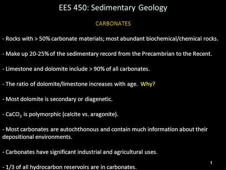 1 EES 450: Sedimentary Geology CARBONATES - Rocks with > 50% carbonate materials; most abundant biochemical/chemical rocks. - Make up 20-25% of the sedimentary.