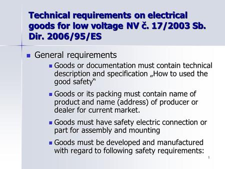 1 Technical requirements on electrical goods for low voltage NV č. 17/2003 Sb. Dir. 2006/95/ES General requirements General requirements Goods or documentation.